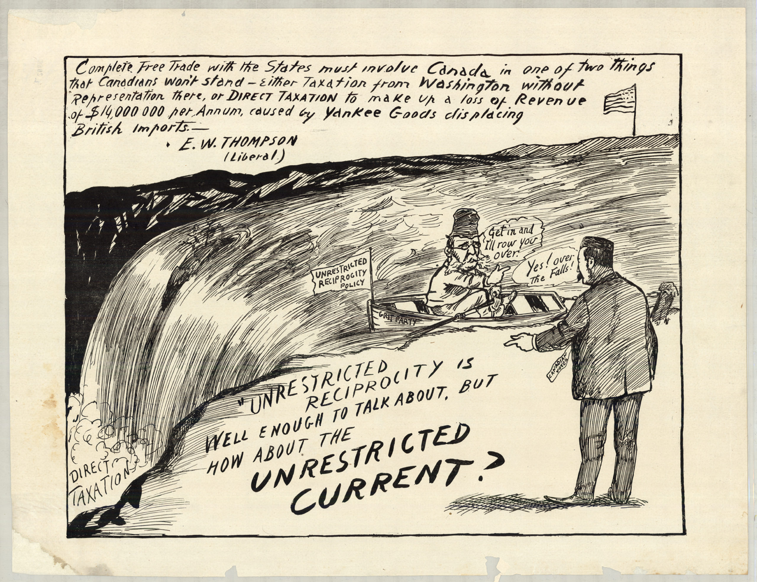 """Cartoon of a man in a boat on top of Niagara Falls, attempting to lure another man into the boat In this cartoon, on the far side of Niagara Falls flies an American flag. At the base of the Falls, amidst mist and spray are the words """"DIRECT TAXATION."""" On the near side, a man with glasses, a tall hat, and a beard sits in a small rowboat and beckons to a man in a suit with the tag """"CANADIAN VOTER"""" on the shore. The name of the boat reads """"GRIT POLICY"""" and a flag at the front of the boat reads """"UNRESTRICTED RECIPROCITY POLICY."""" The man in the boat says """"Get in and I'll row you over!"""""""