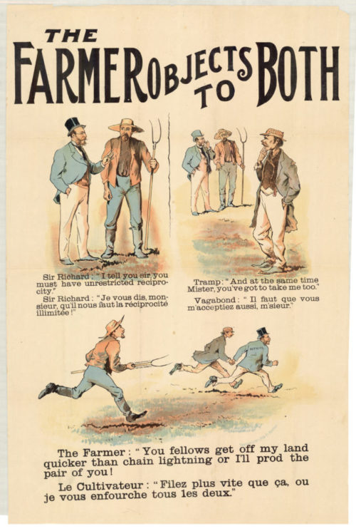 """Election poster showing a farmer defending his land The title at the top of the poster reads """"THE FARMER OBJECTS TO BOTH."""" Below is a a cartoon in three pictures, with captions in both English and French. In the first, a gentleman in a blue coat and top hat says to a farmer in a red coat and straw hat, holding a pitchfork: """"SIR RICHARD: I TELL YOU SIR, YOU MUST HAVE UNRESTRICTED RECIPROCITY."""" In the second picture, a third man in tattered clothes approaches, and says to the farmer: """"TRAMP: AND AT THE SAME TIME MISTER, YOU'VE GOT TO TAKE ME TOO."""" In the third picture, the farmer picks up his pitchfork and uses it to chase the other men away: """"THE FARMER: YOU FELLOWS GET OFF MY LAND QUICKER THAN CHAIN LIGHTNING OR I'LL PROD THE PAIR OF YOU!"""""""